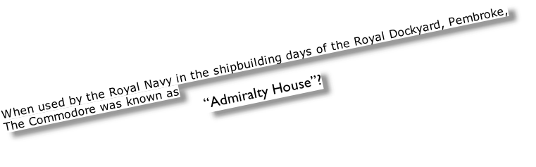"When used by the Royal Navy in the shipbuilding days of the Royal Dockyard, Pembroke,  The Commodore was known as  ""Admiralty House""?"